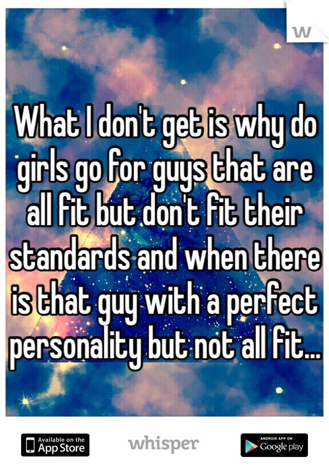 What I don't get is why do girls go for guys that are all fit but don't fit their standards and when there is that guy with a perfect personality but not all fit...