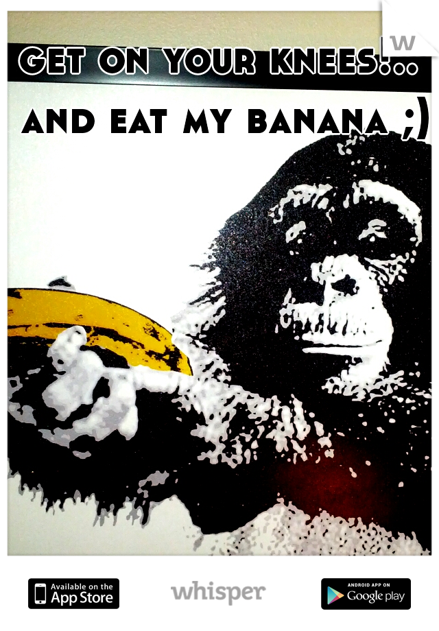 get on your knees!.. and eat my banana ;)