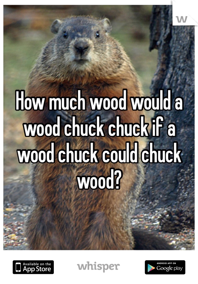 How much wood would a wood chuck chuck if a wood chuck could chuck wood?