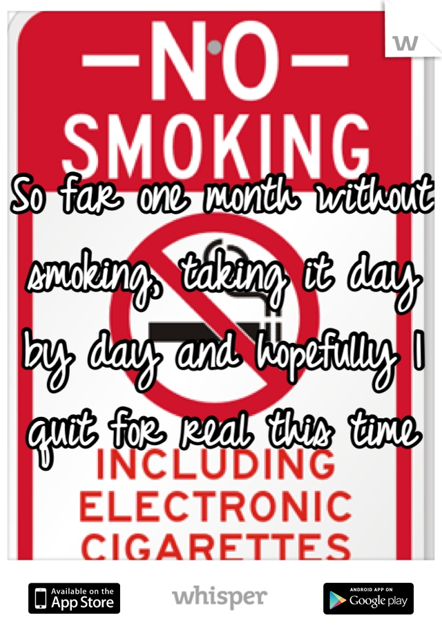 So far one month without smoking, taking it day by day and hopefully I quit for real this time