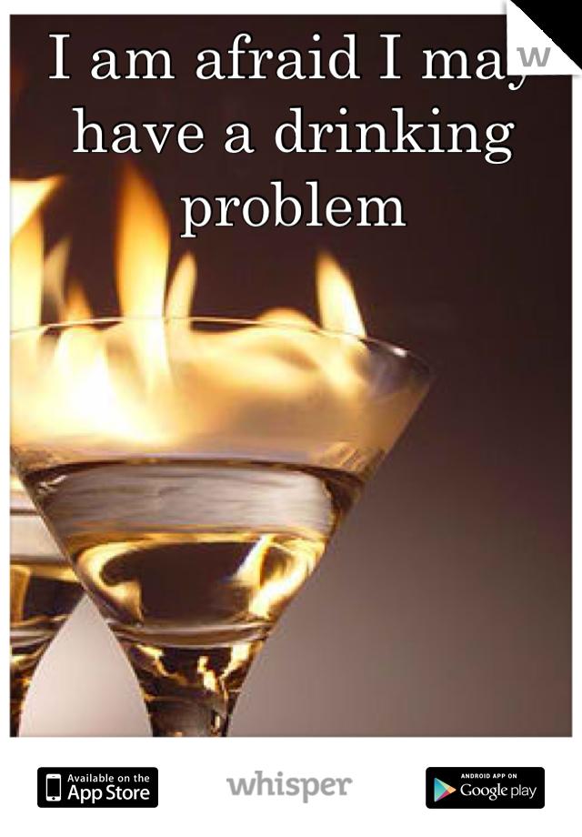 I am afraid I may have a drinking problem