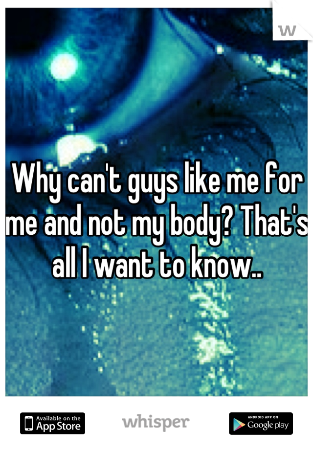 Why can't guys like me for me and not my body? That's all I want to know..
