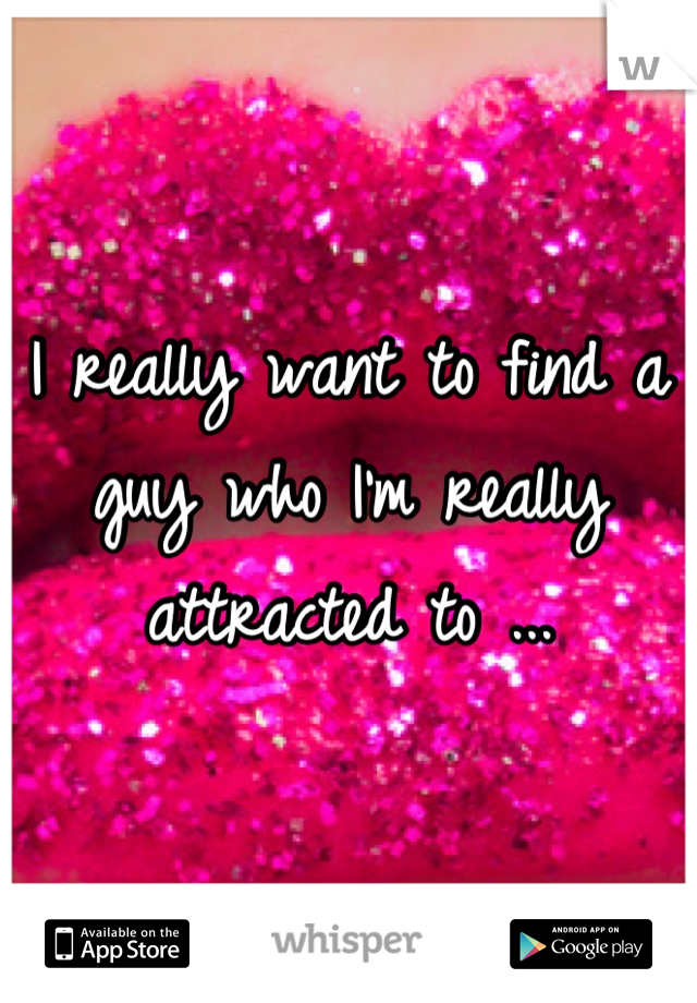 I really want to find a guy who I'm really attracted to ...