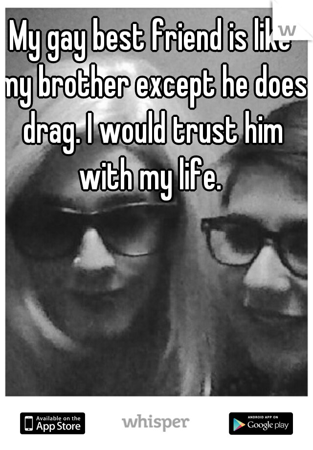 My gay best friend is like my brother except he does drag. I would trust him with my life.