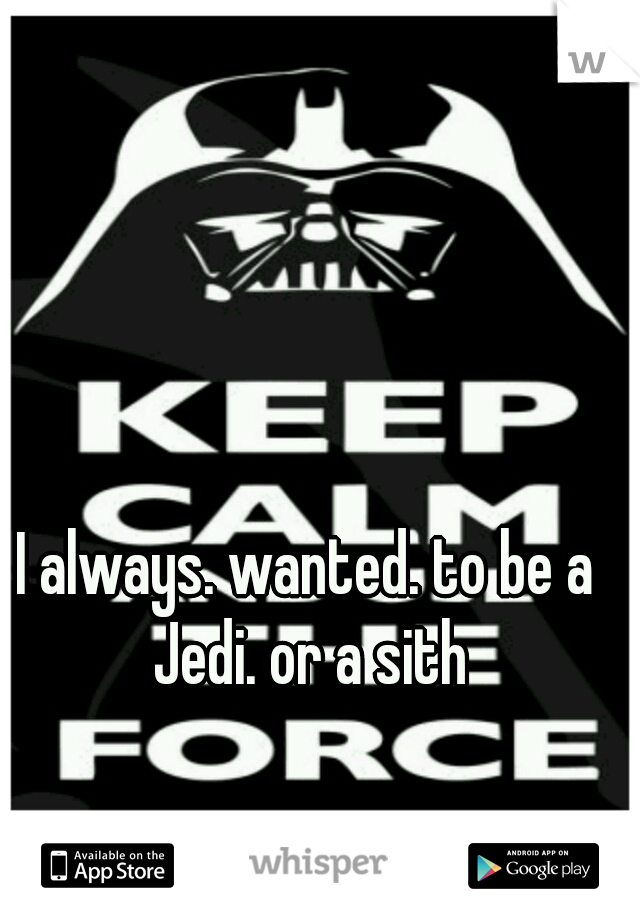 I always. wanted. to be a Jedi. or a sith