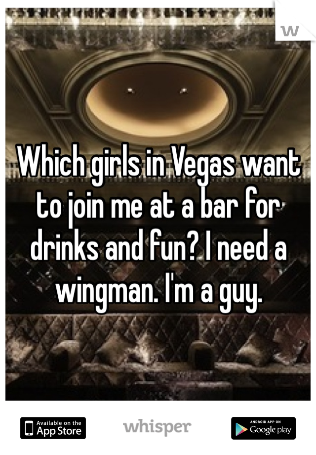 Which girls in Vegas want to join me at a bar for drinks and fun? I need a wingman. I'm a guy.