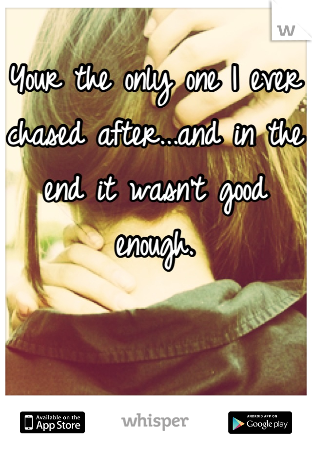 Your the only one I ever chased after...and in the end it wasn't good enough.