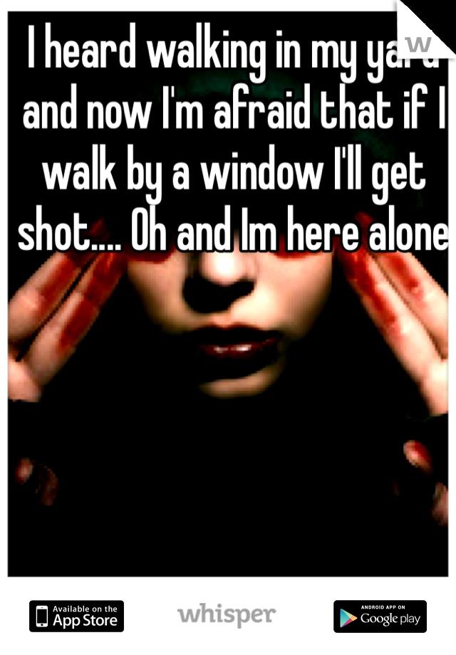 I heard walking in my yard and now I'm afraid that if I walk by a window I'll get shot.... Oh and Im here alone