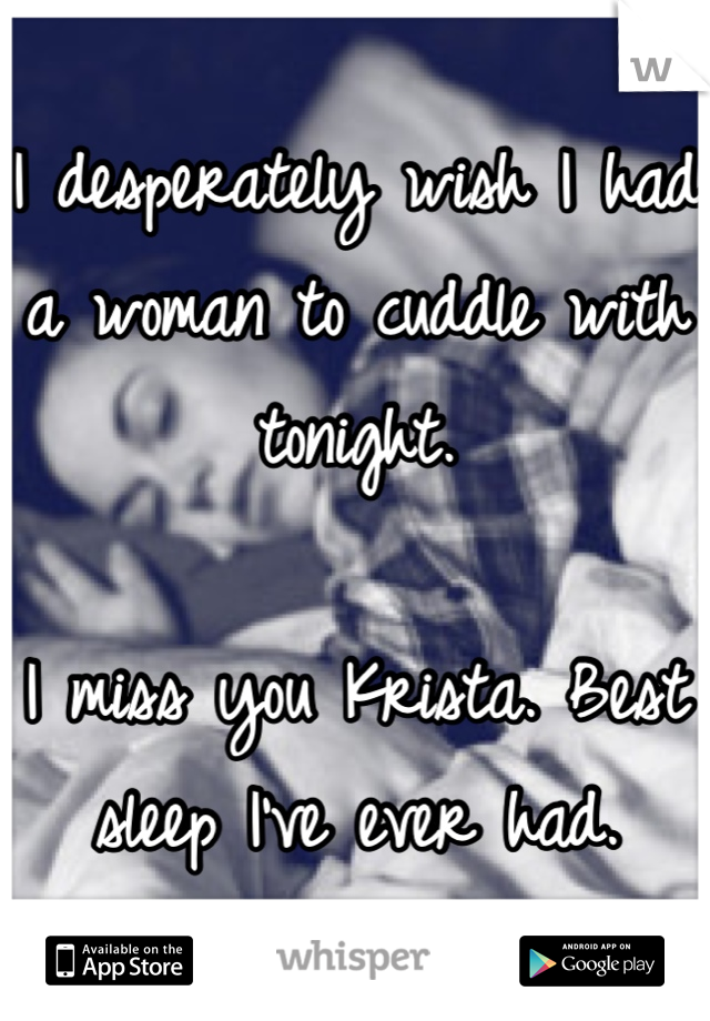 I desperately wish I had a woman to cuddle with tonight.   I miss you Krista. Best sleep I've ever had.