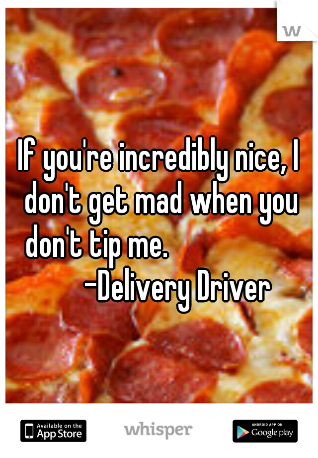 If you're incredibly nice, I don't get mad when you don't tip me.                       -Delivery Driver
