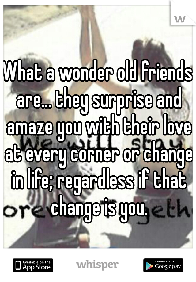 What a wonder old friends are... they surprise and amaze you with their love at every corner or change in life; regardless if that change is you.