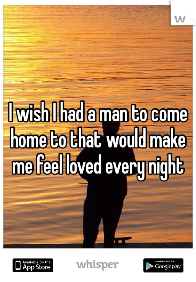 I wish I had a man to come home to that would make me feel loved every night