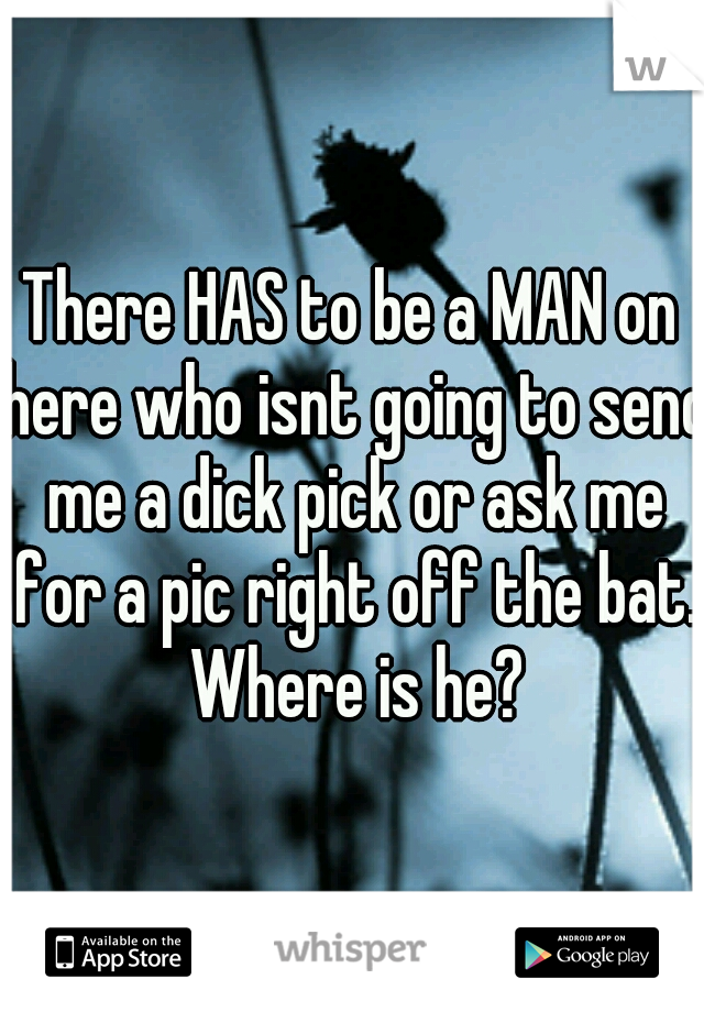 There HAS to be a MAN on here who isnt going to send me a dick pick or ask me for a pic right off the bat. Where is he?