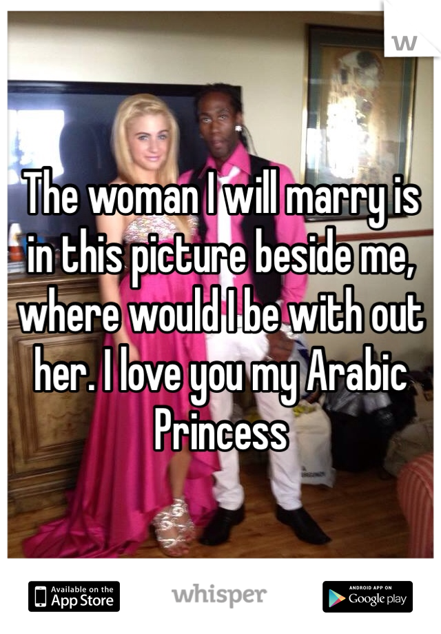 The woman I will marry is in this picture beside me, where would I be with out her. I love you my Arabic Princess