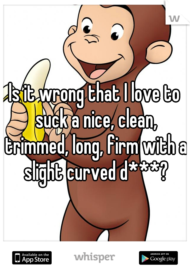 Is it wrong that I love to suck a nice, clean, trimmed, long, firm with a slight curved d***?