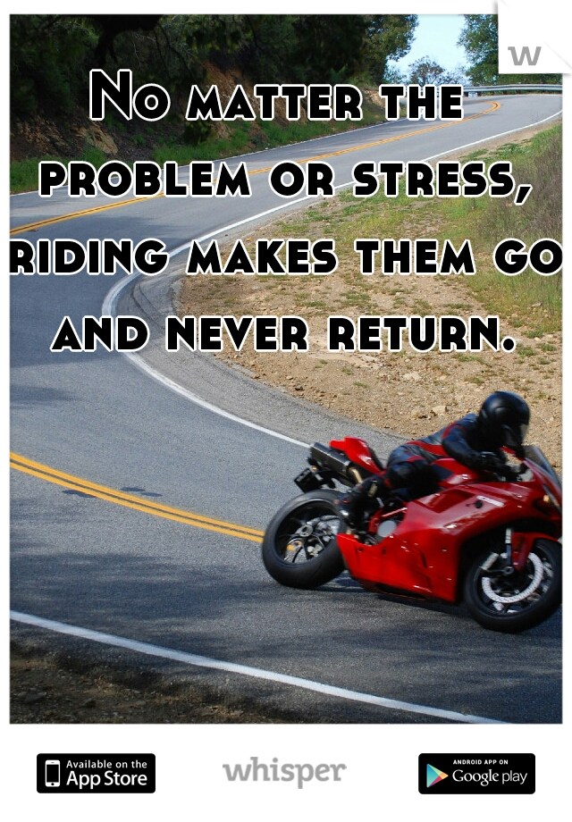 No matter the problem or stress, riding makes them go and never return.