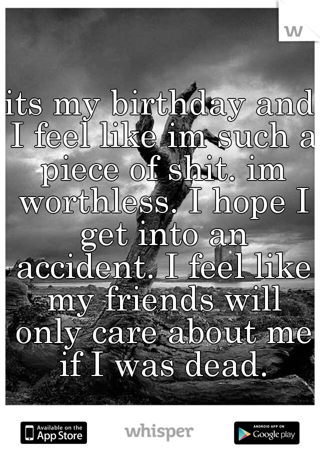 its my birthday and I feel like im such a piece of shit. im worthless. I hope I get into an accident. I feel like my friends will only care about me if I was dead.