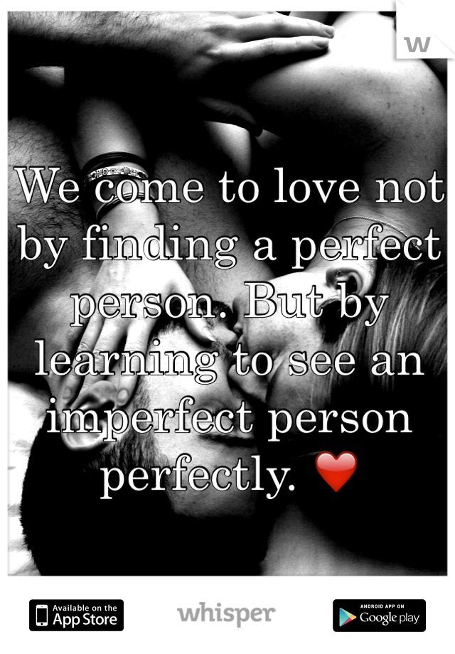 We come to love not by finding a perfect person. But by learning to see an imperfect person perfectly. ❤️