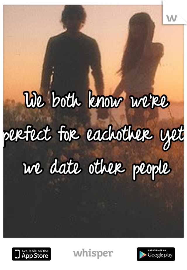 We both know we're perfect for eachother yet we date other people
