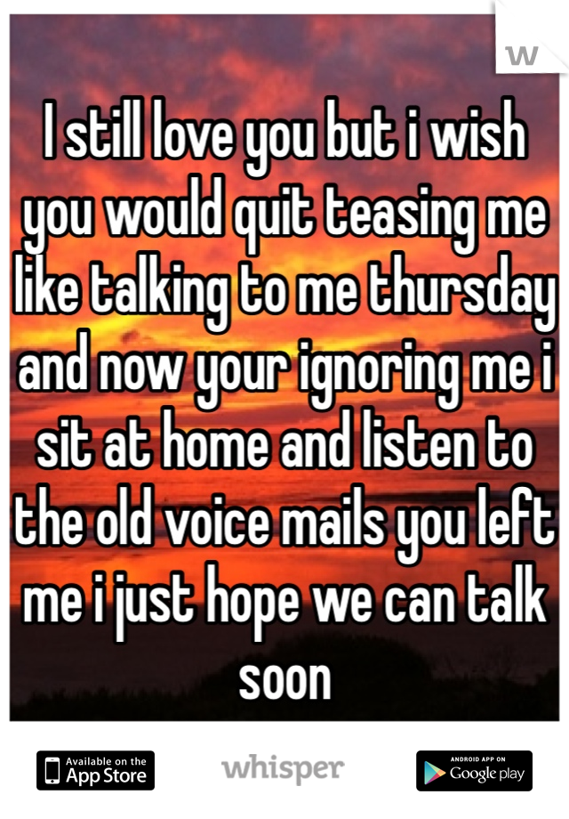 I still love you but i wish you would quit teasing me like talking to me thursday and now your ignoring me i sit at home and listen to the old voice mails you left me i just hope we can talk soon