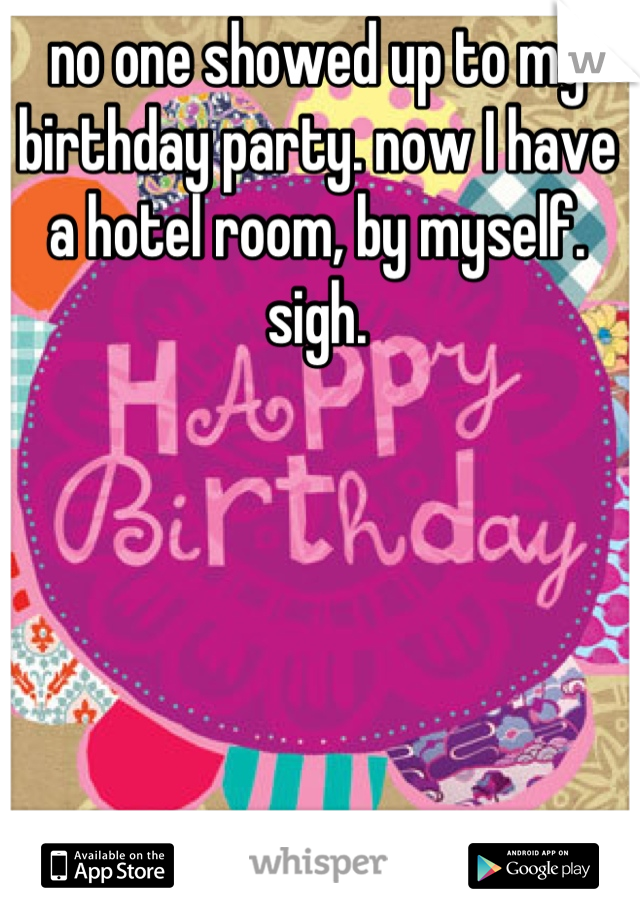 no one showed up to my birthday party. now I have a hotel room, by myself. sigh.