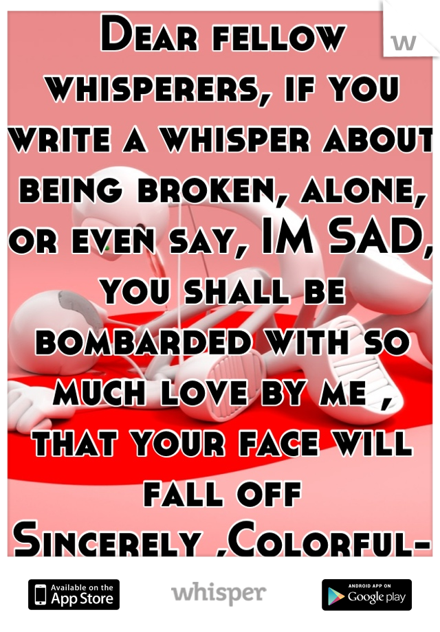 Dear fellow whisperers, if you write a whisper about being broken, alone, or even say, IM SAD, you shall be bombarded with so much love by me , that your face will fall off Sincerely ,Colorful-Me :)