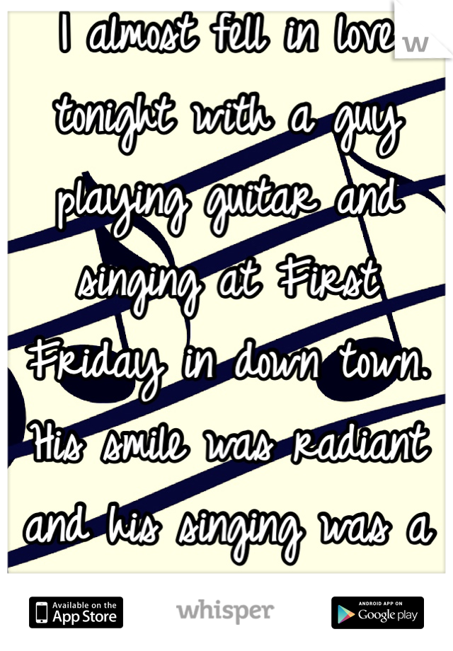 I almost fell in love tonight with a guy playing guitar and singing at First Friday in down town. His smile was radiant and his singing was a total turn on