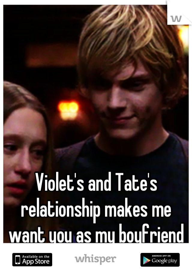 Violet's and Tate's relationship makes me want you as my boyfriend so much more