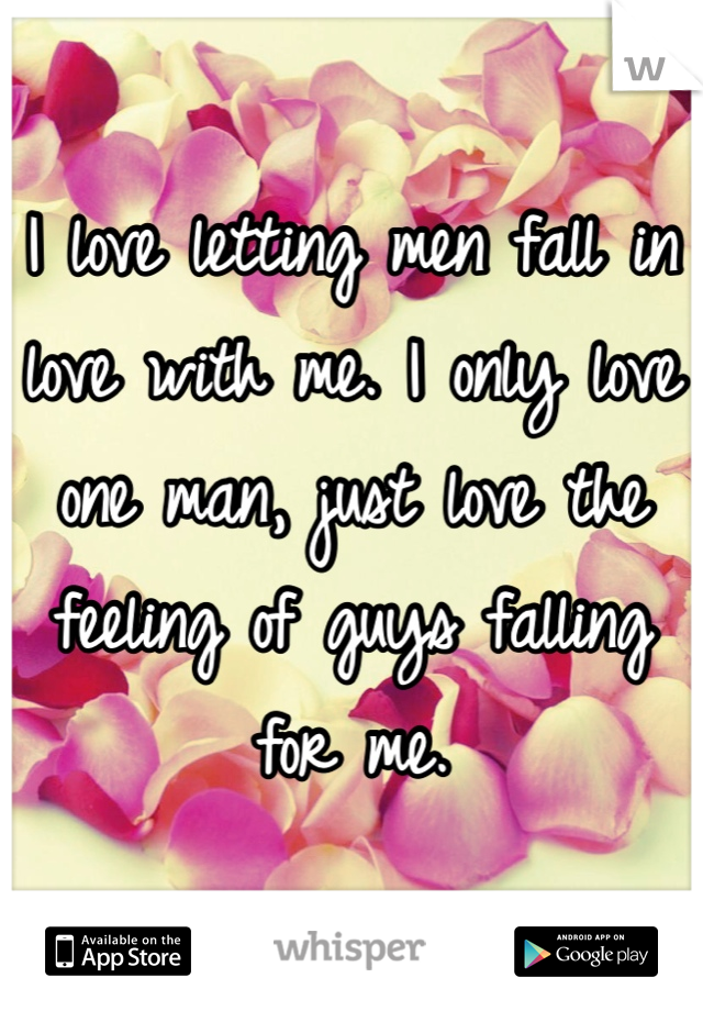 I love letting men fall in love with me. I only love one man, just love the feeling of guys falling for me.