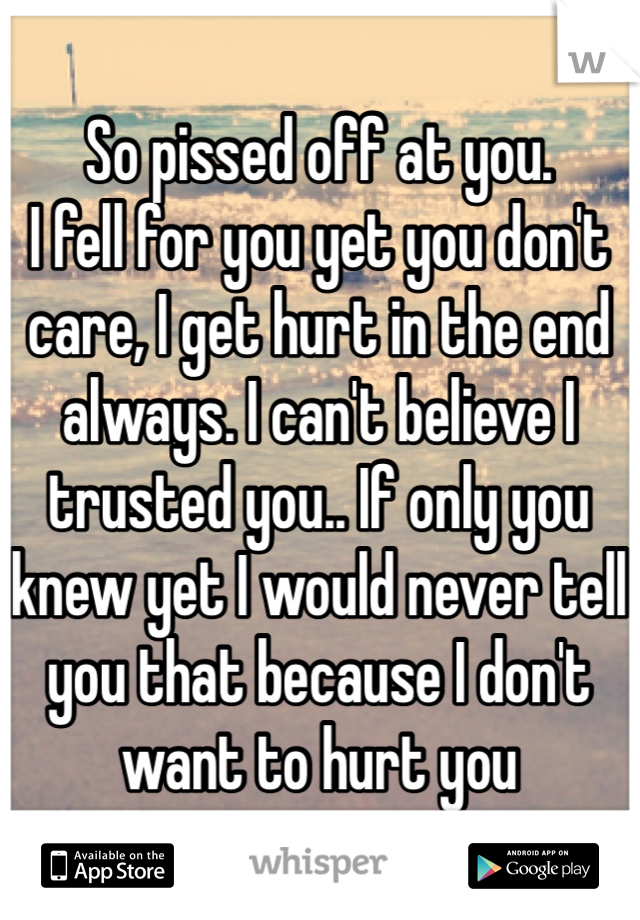 So pissed off at you.  I fell for you yet you don't care, I get hurt in the end always. I can't believe I trusted you.. If only you knew yet I would never tell you that because I don't want to hurt you