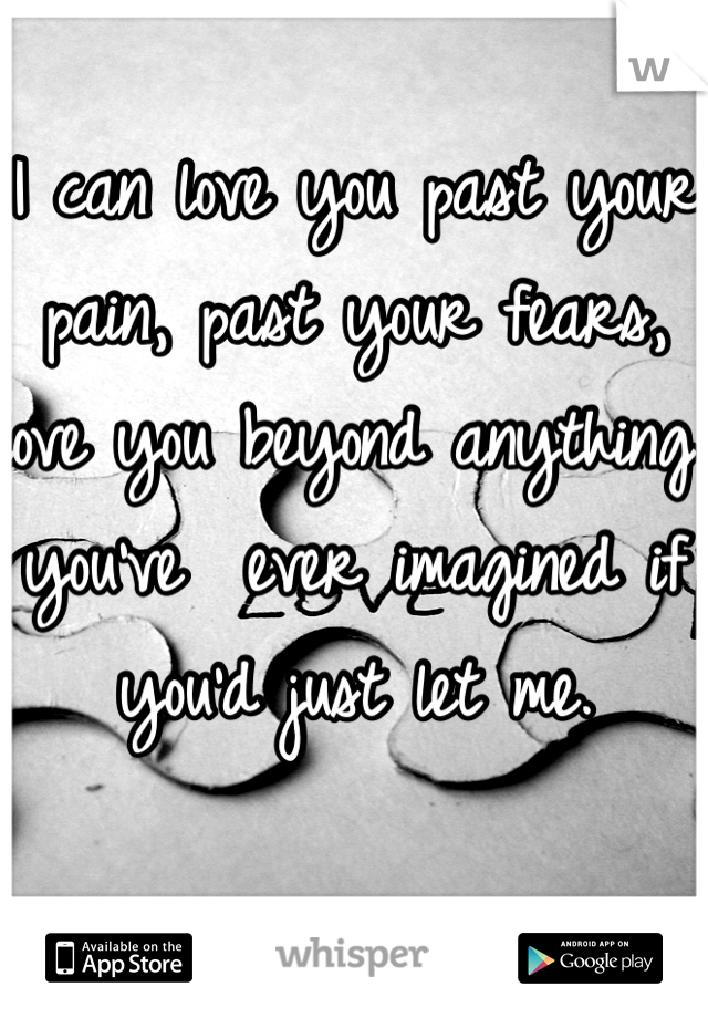 I can love you past your pain, past your fears, love you beyond anything you've  ever imagined if you'd just let me.