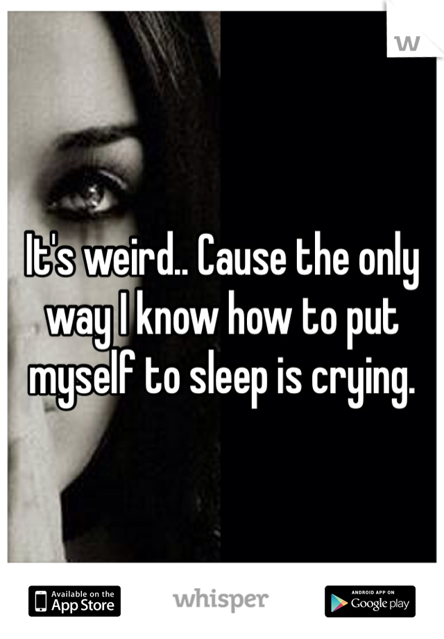 It's weird.. Cause the only way I know how to put myself to sleep is crying.