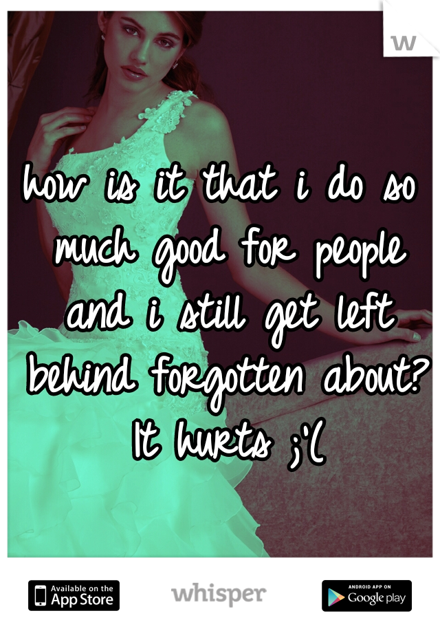 how is it that i do so much good for people and i still get left behind forgotten about? It hurts ;'(