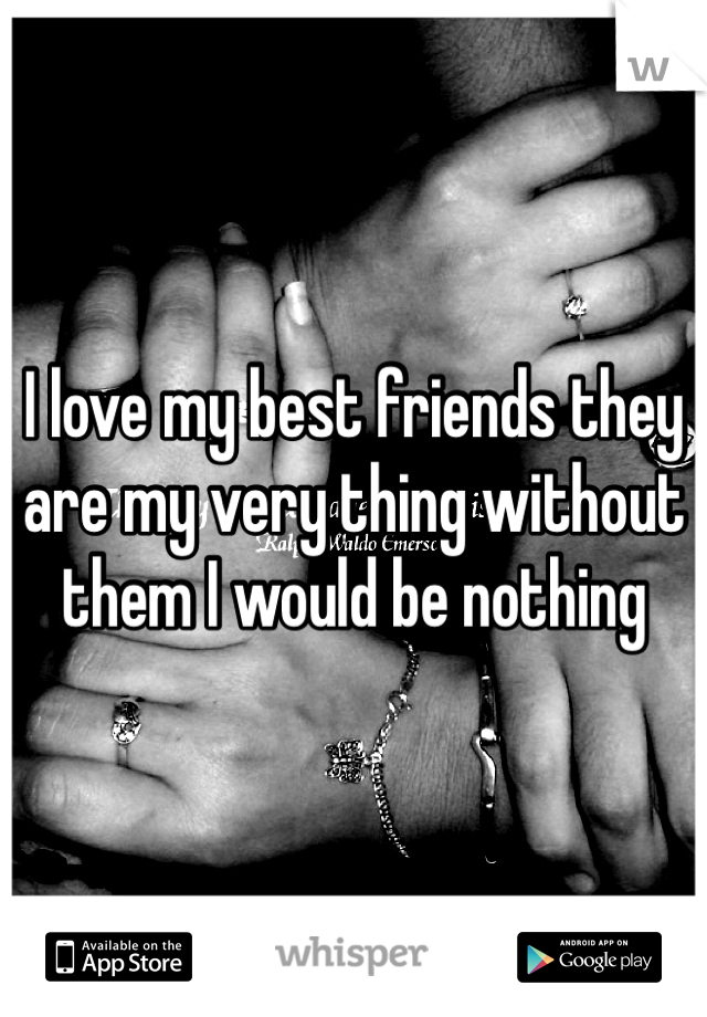 I love my best friends they are my very thing without them I would be nothing