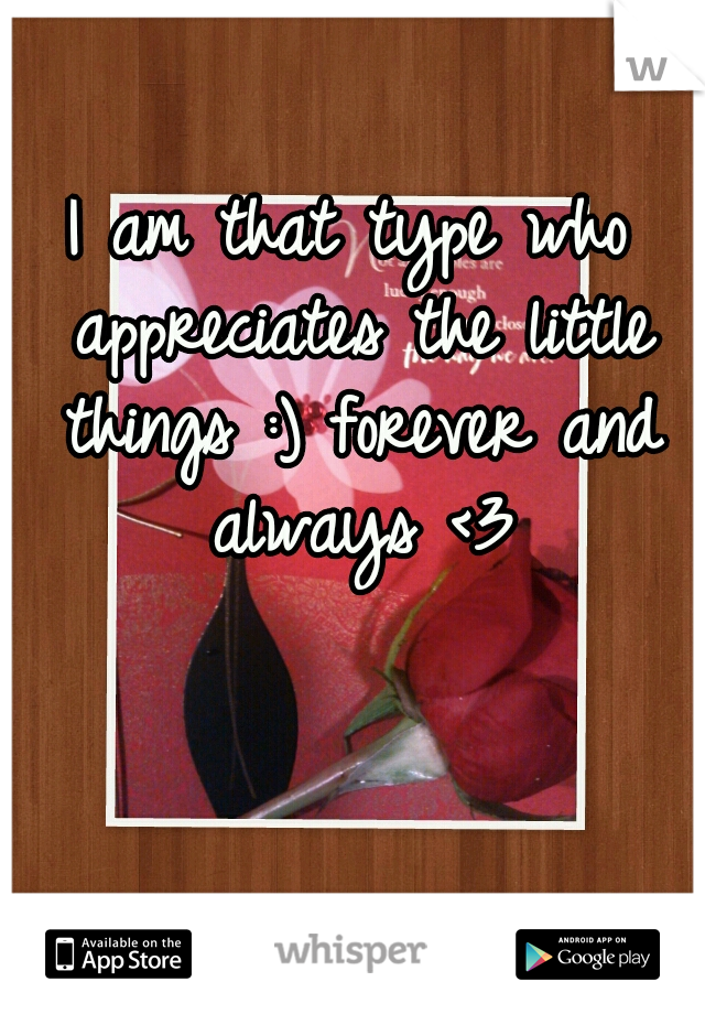 I am that type who appreciates the little things :) forever and always <3