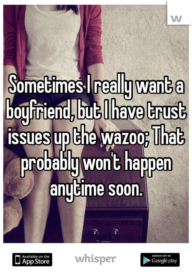 Sometimes I really want a boyfriend, but I have trust issues up the wazoo; That probably won't happen anytime soon.