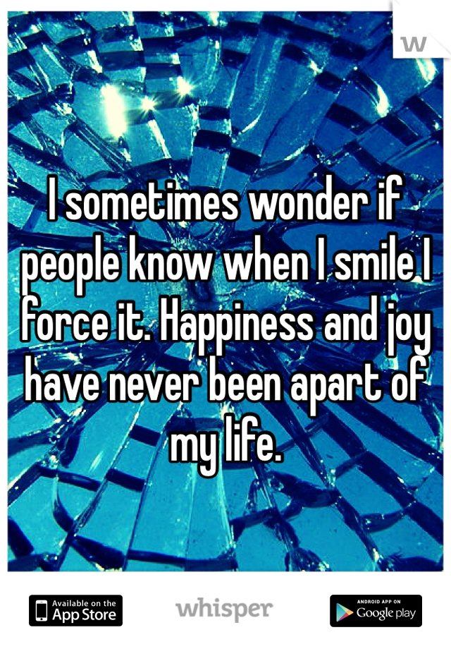 I sometimes wonder if people know when I smile I force it. Happiness and joy have never been apart of my life.
