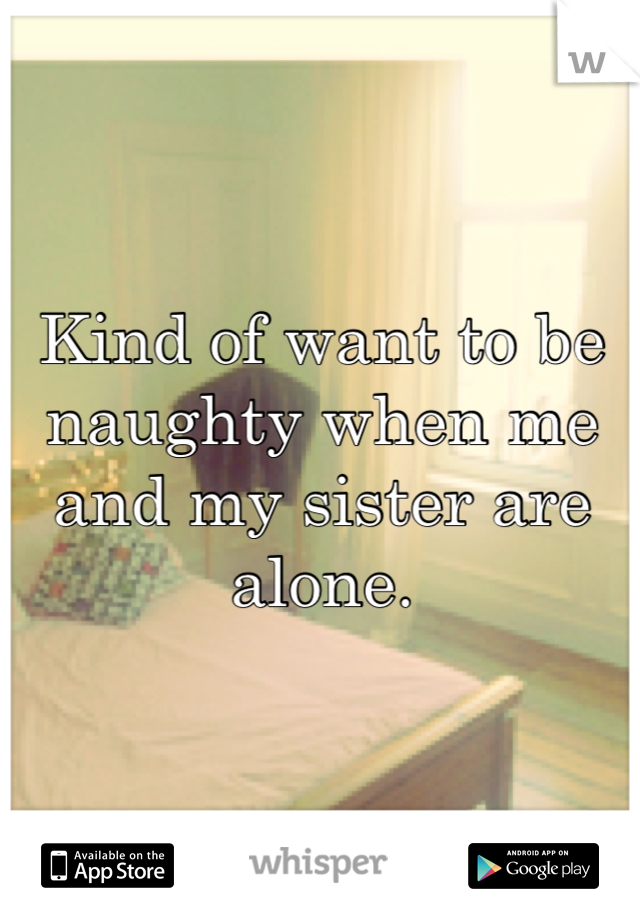 Kind of want to be naughty when me and my sister are alone.