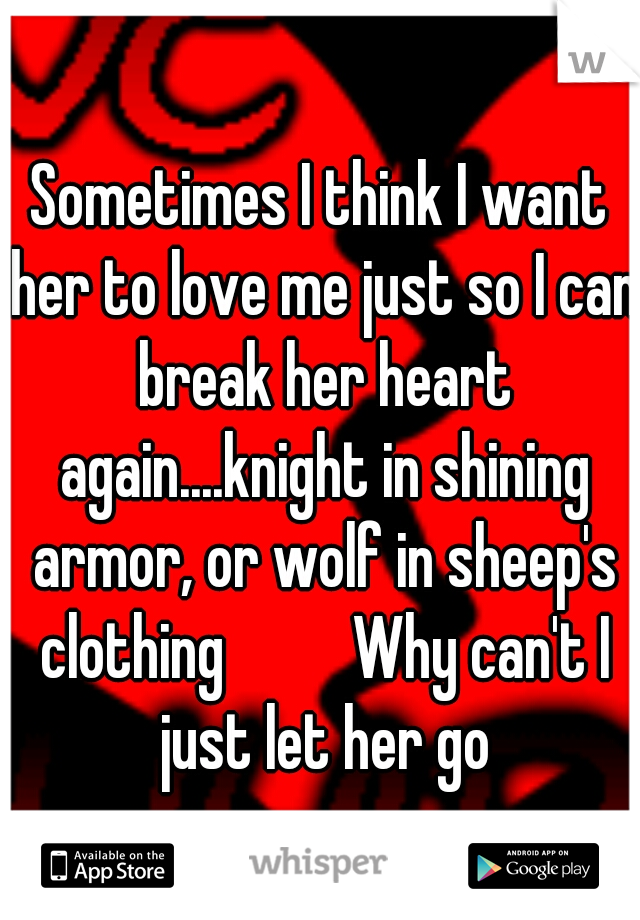 Sometimes I think I want her to love me just so I can break her heart again....knight in shining armor, or wolf in sheep's clothing    Why can't I just let her go