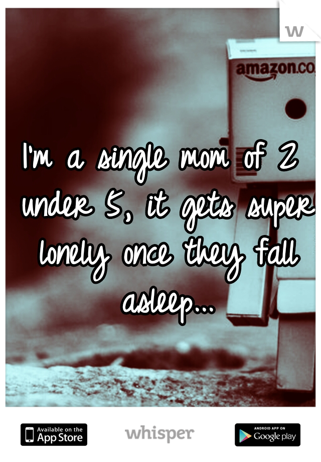 I'm a single mom of 2 under 5, it gets super lonely once they fall asleep...