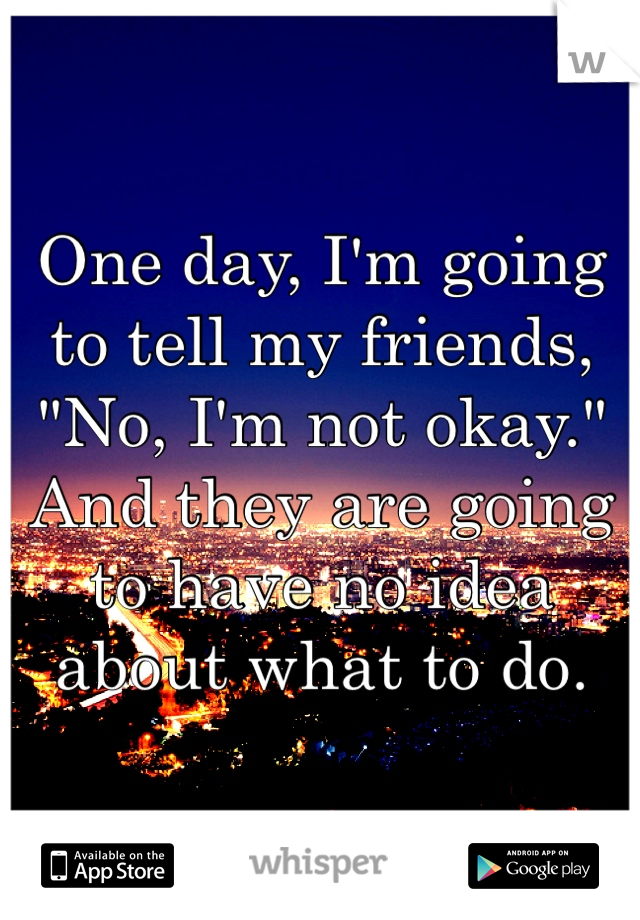 "One day, I'm going to tell my friends, ""No, I'm not okay."" And they are going to have no idea about what to do."