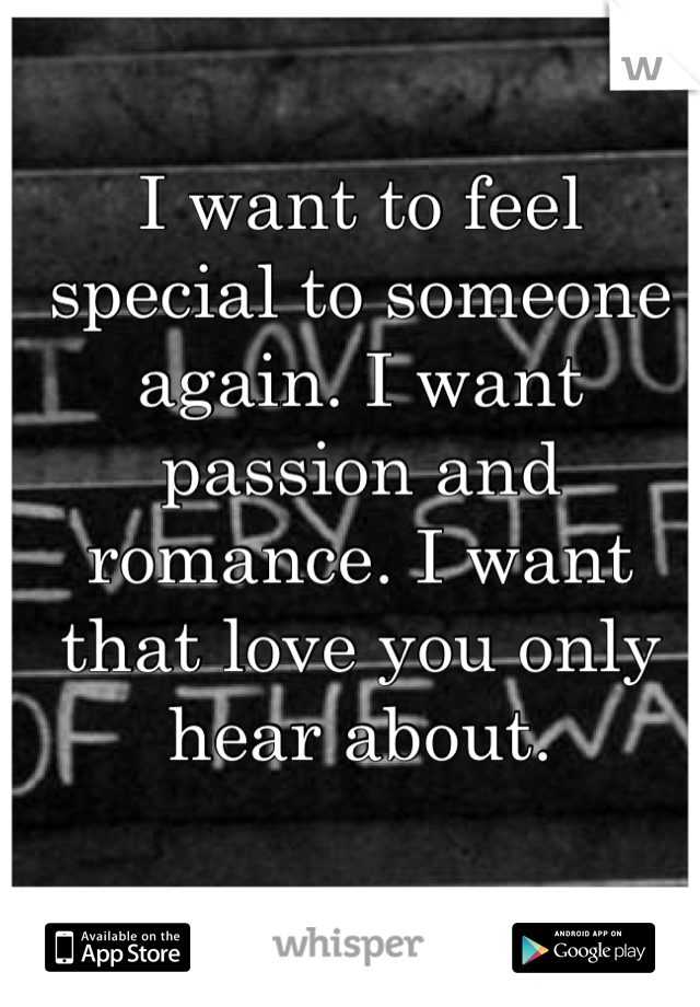 I want to feel special to someone again. I want passion and romance. I want that love you only hear about.
