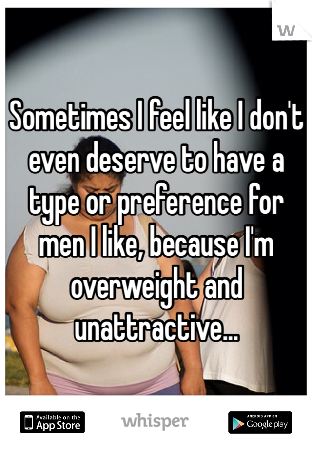Sometimes I feel like I don't even deserve to have a type or preference for men I like, because I'm overweight and unattractive...
