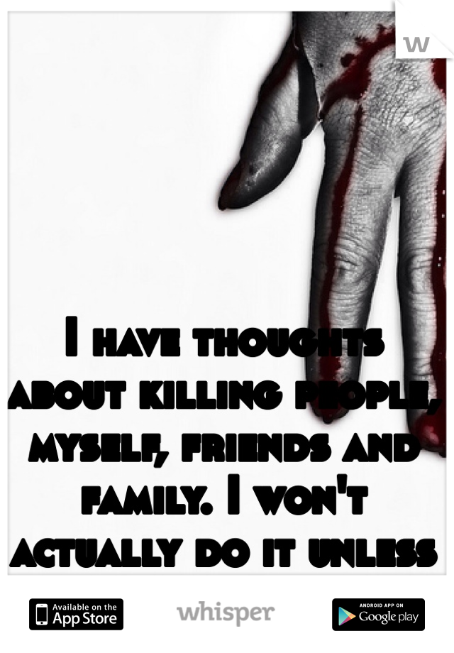 I have thoughts about killing people, myself, friends and family. I won't actually do it unless extremely provoked.
