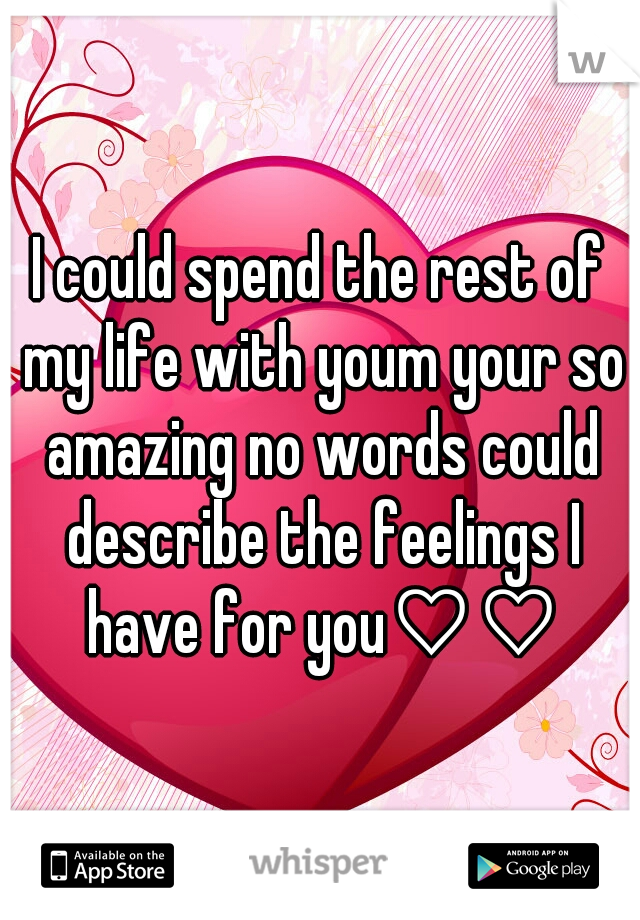 I could spend the rest of my life with youm your so amazing no words could describe the feelings I have for you♡♡