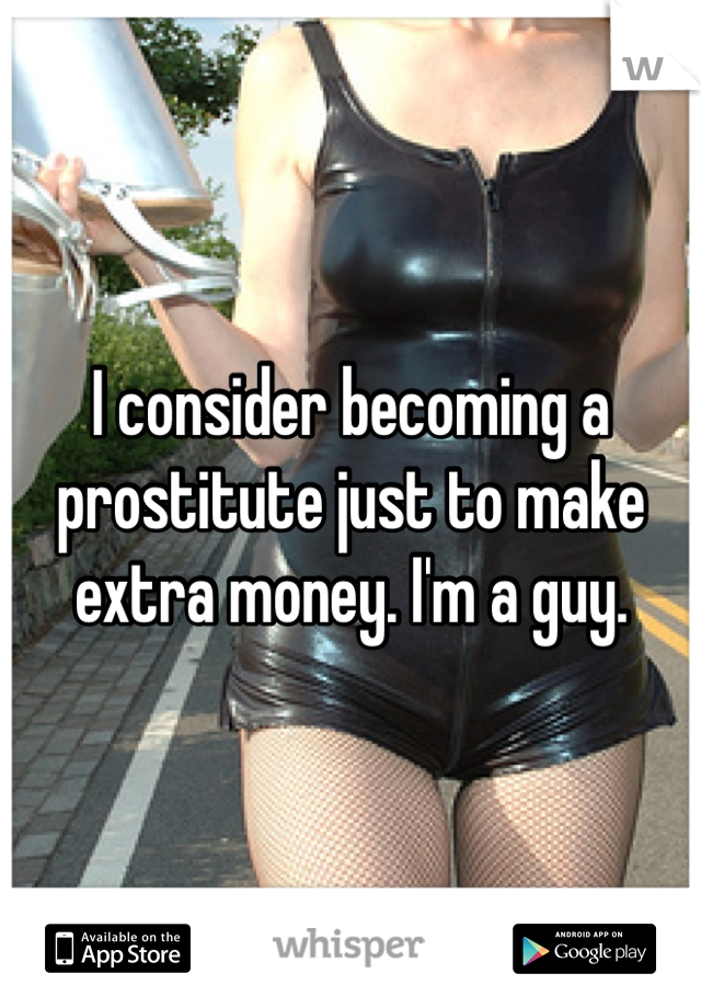 I consider becoming a prostitute just to make extra money. I'm a guy.
