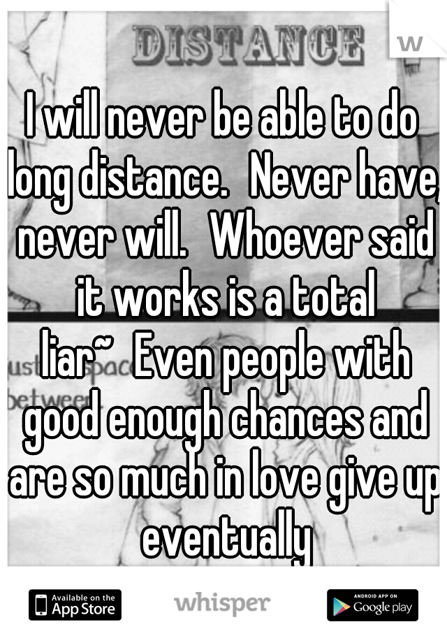 I will never be able to do long distance. Never have, never will. Whoever said it works is a total liar~ Even people with good enough chances and are so much in love give up eventually