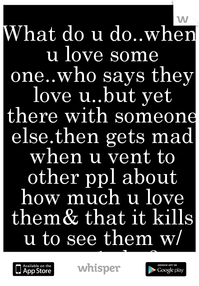 What do u do..when u love some one..who says they love u..but yet there with someone else.then gets mad when u vent to other ppl about how much u love them& that it kills u to see them w/ sum 1 else?