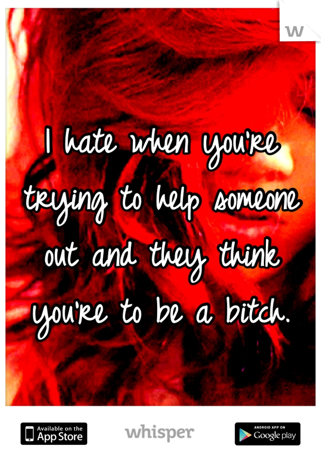 I hate when you're trying to help someone out and they think you're to be a bitch.