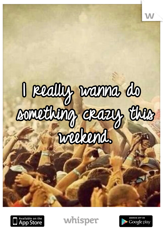 I really wanna do something crazy this weekend.
